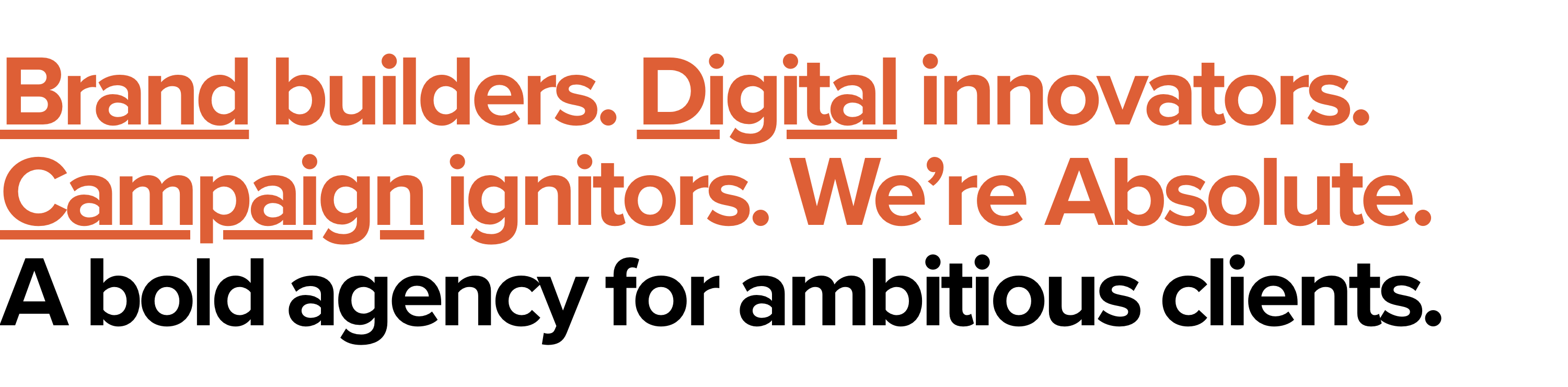Brand builders. Digital innovators. Campaign ignitors. We're Absolute. A bold agency for ambitious clients.